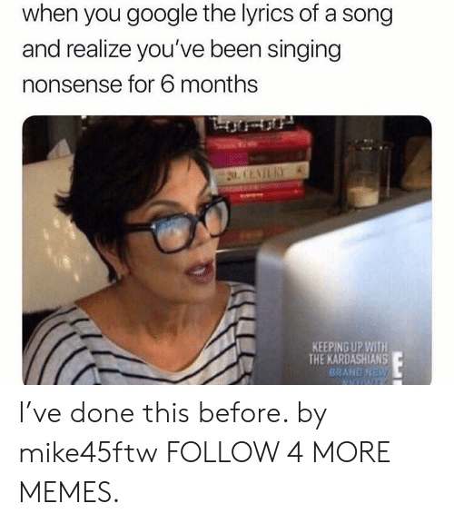 Keeping Up With The Kardashians: when you google the lyrics of a song  and realize you've been singing  nonsense for 6 months  20 CENTURY  KEEPING UP WITH  THE KARDASHIANS  BRAND NEW I've done this before. by mike45ftw FOLLOW 4 MORE MEMES.