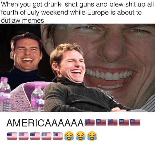 Drunk, Guns, and Memes: When you got drunk, shot guns and blew shit up all  fourth of July weekend while Europe is about to  outlaw memes AMERICAAAAAA🇺🇸🇺🇸🇺🇸🇺🇸🇺🇸🇺🇸🇺🇸🇺🇸🇺🇸🇺🇸😂😂😂