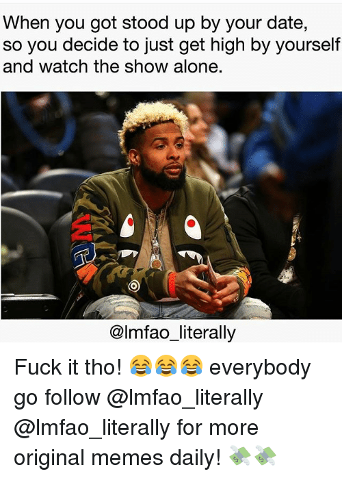 Everybody Go: When you got stood up by your date,  so you decide to just get high by yourself  and watch the show alone.  @lmfao_literally Fuck it tho! 😂😂😂 everybody go follow @lmfao_literally @lmfao_literally for more original memes daily! 💸💸