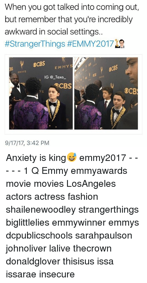 Biglittlelies: When you got talked into coming out,  but remember that you're incredibly  awkward in social settings.  #StrangerThings #EMMY2017  OCBS  8S  EMMYS  EMMYS  IG @ _Taxo  EMNYS  CBS  YS  9/17/17, 3:42 PM Anxiety is king😅 emmy2017 - - - - - 1 Q Emmy emmyawards movie movies LosAngeles actors actress fashion shailenewoodley strangerthings biglittlelies emmywinner emmys dcpublicschools sarahpaulson johnoliver lalive thecrown donaldglover thisisus issa issarae insecure