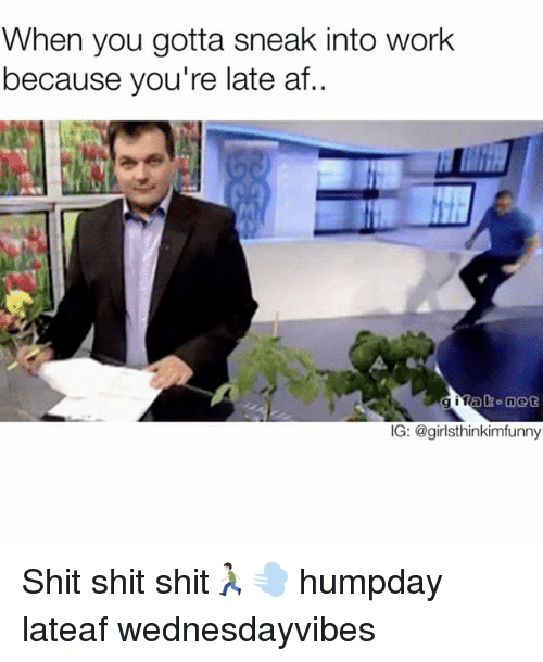 Af, Funny, and Shit: When you gotta sneak into work  because you're late af..  IG: @girlsthinkimfunny Shit shit shit🏃🏻💨 humpday lateaf wednesdayvibes