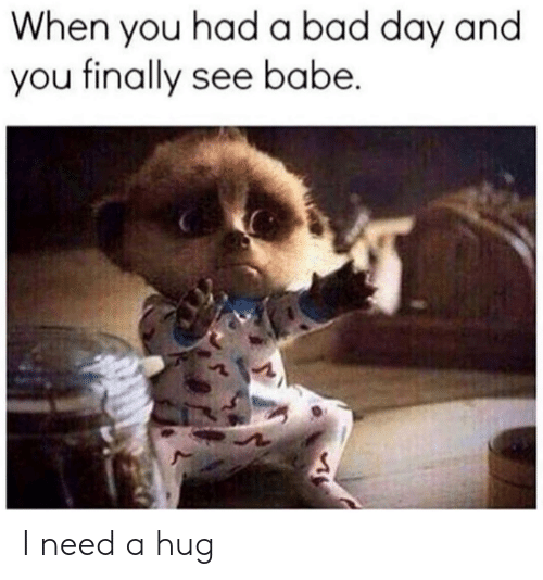 Need A Hug: When you had a bad day and  you finally see babe. I need a hug