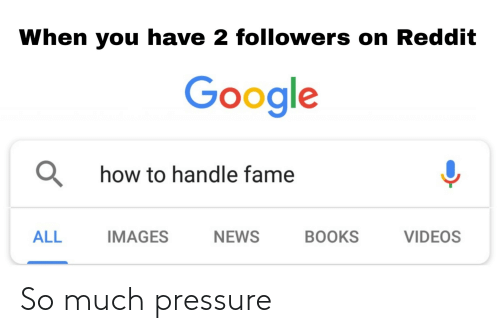 Handle Fame: When you have 2 followers on Reddit  Google  Q how to handle fame  ALL  IMAGES  NEWS  BOOKS  VIDEOS So much pressure