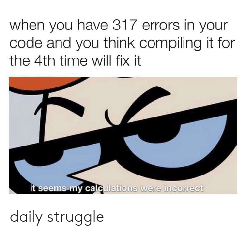 Struggle, Time, and Code: when you have 317 errors in your  code and you think compiling it for  the 4th time will fix it  it seems my calculations were incorrect daily struggle