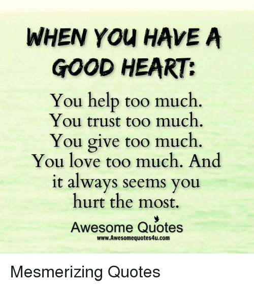 WHEN YOU HAVE a GOOD HEART You Help Too Much You Trust Too ...