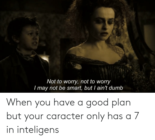 Plan: When you have a good plan but your caracter only has a 7 in inteligens