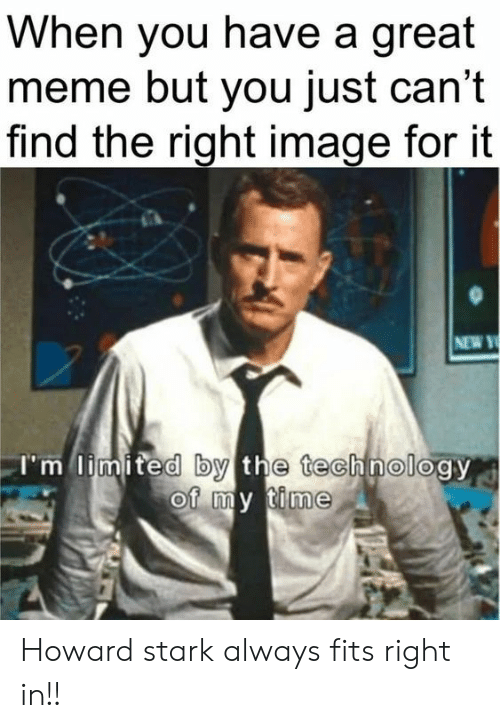 Limited: When you have a great  meme but you just can't  find the right image for it  NEW Y  I'm limited by the technology  of my time Howard stark always fits right in!!