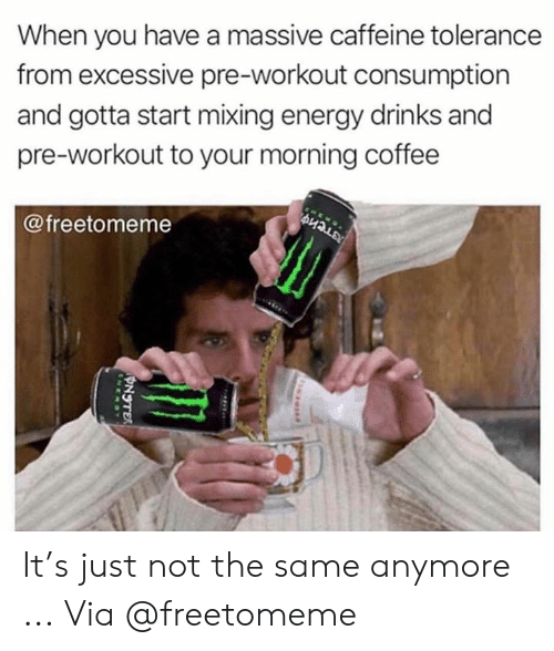 Energy, Coffee, and Caffeine: When you have a massive caffeine tolerance  from excessive pre-workout consumption  and gotta start mixing energy drinks and  pre-workout to your morning coffee  @freetomeme It's just not the same anymore ... Via @freetomeme