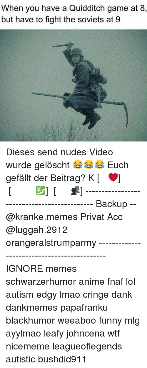 Fnaf: When you have a Quidditch game at 8,  but have to fight the soviets at 9 Dieses send nudes Video wurde gelöscht 😂😂😂 Euch gefällt der Beitrag? ᏞᏆKᎬ [❤] ᏚᏌᏴᏚᏟᎡᏆᏴᎬ [💹] ᏚᎻᎪᎡᎬ [👥] -------------------------------------------- Backup -- @kranke.memes Privat Acc @luggah.2912 orangeralstrumparmy -------------------------------------------- IGNORE memes schwarzerhumor anime fnaf lol autism edgy lmao cringe dank dankmemes papafranku blackhumor weeaboo funny mlg ayylmao leafy johncena wtf nicememe leagueoflegends autistic bushdid911