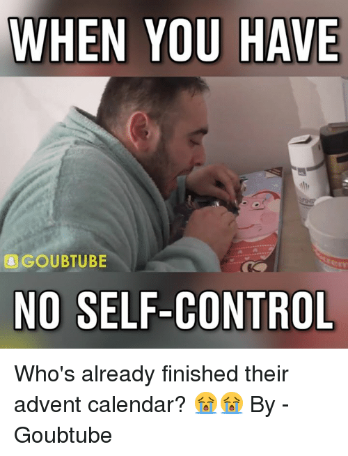 Dank, Calendar, and 🤖: WHEN YOU HAVE  AGOUBTUBE  NO SELF-CONTROL Who's already finished their advent calendar? 😭😭  By - Goubtube