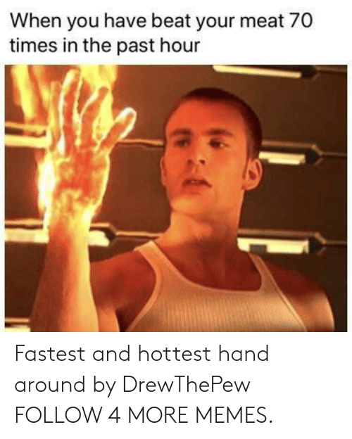 Beat Your Meat: When you have beat your meat 70  times in the past hour Fastest and hottest hand around by DrewThePew FOLLOW 4 MORE MEMES.