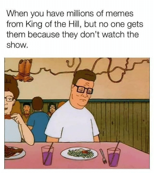 King of the Hill, Memes, and Watch: When you have millions of memes  from King of the Hill, but no one gets  them because they don't watch the  show