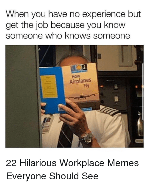 Get The Job: When you have no experience but  get the job because you know  someone who knows someone  How  Airplanes  Fy 22 Hilarious Workplace Memes Everyone Should See