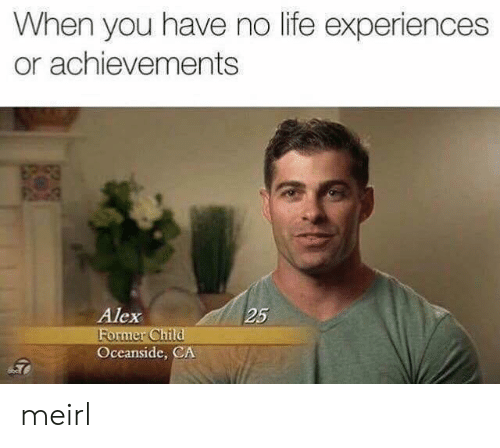 Life, MeIRL, and Alex: When you have no life experiences  or achievements  Alex  25  ormer Ch  Oceanside, CA meirl