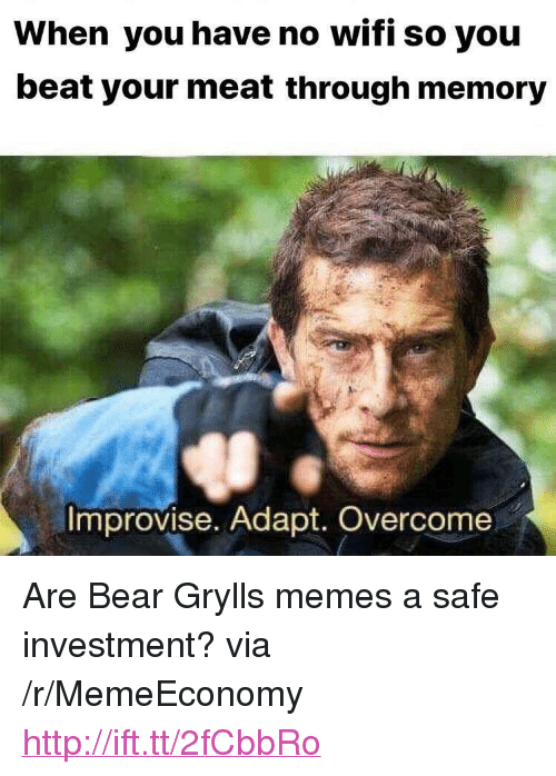 """Beat Your Meat: When you have no wifi so you  beat your meat through memory  Improvise. Adapt. Overcome <p>Are Bear Grylls memes a safe investment? via /r/MemeEconomy <a href=""""http://ift.tt/2fCbbRo"""">http://ift.tt/2fCbbRo</a></p>"""