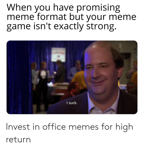 Office Memes: When you have promising  meme format but your meme  game isn't exactly strong.  I suck. Invest in office memes for high return