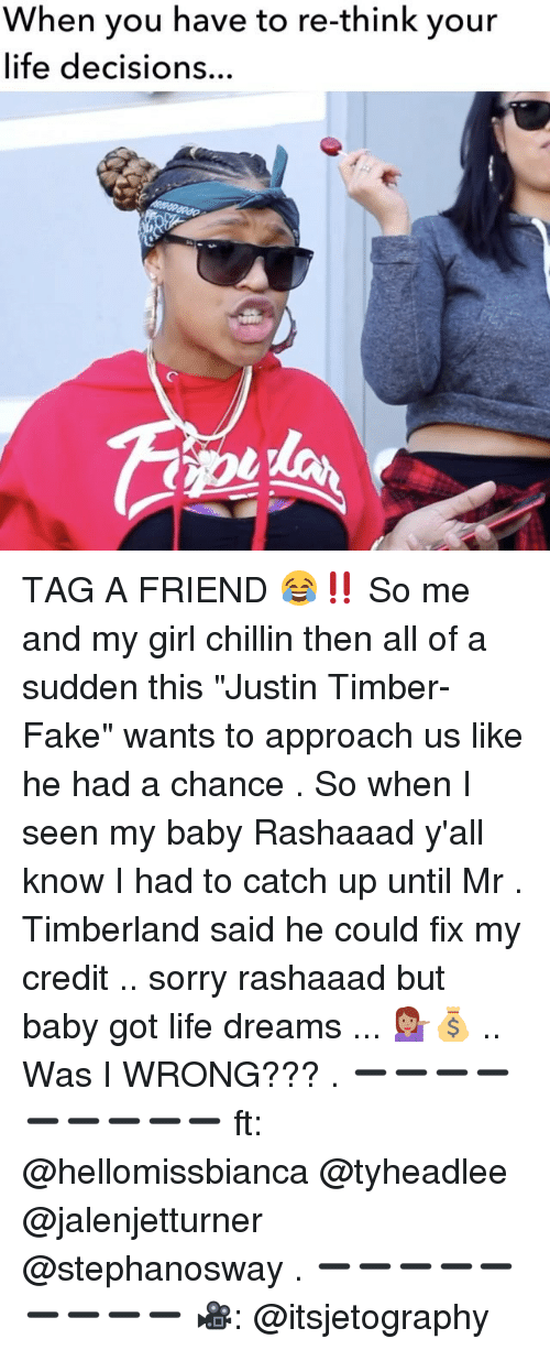 "Timbers: When you have re-think your  life decisions  have your TAG A FRIEND 😂‼️ So me and my girl chillin then all of a sudden this ""Justin Timber-Fake"" wants to approach us like he had a chance . So when I seen my baby Rashaaad y'all know I had to catch up until Mr . Timberland said he could fix my credit .. sorry rashaaad but baby got life dreams ... 💁🏽💰 .. Was I WRONG??? . ➖➖➖➖➖➖➖➖➖ ft: @hellomissbianca @tyheadlee @jalenjetturner @stephanosway . ➖➖➖➖➖➖➖➖➖ 🎥: @itsjetography"