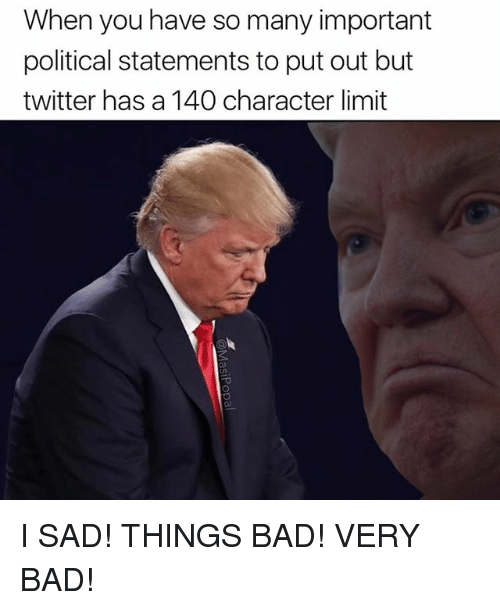 Sad Things: When you have so many important  political statements to put out but  twitter has a 140 character limit I SAD! THINGS BAD! VERY BAD!