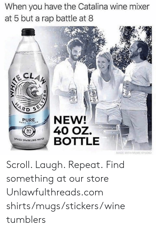 catalina wine mixer: When you have the Catalina wine mixer  at 5 but a rap battle at 8  CLAW  AITE  HARD  NEW!  40 OZ.  BOTTLE  PURE  HARD SELTZE  OUN  SPICED SPARKLING WATER  MADE WITH MEME STUDIO Scroll. Laugh. Repeat. Find something at our store Unlawfulthreads.com  shirts/mugs/stickers/wine tumblers