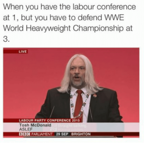brightons: When you have the labour conference  at 1, but you have to defend wwE  World Heavyweight Championship at  LIVE  LABOUR PARTY CONFERENCE 2015  Tosh McDonald  ASLEF  PARLIAMENT 29 SEP BRIGHTON
