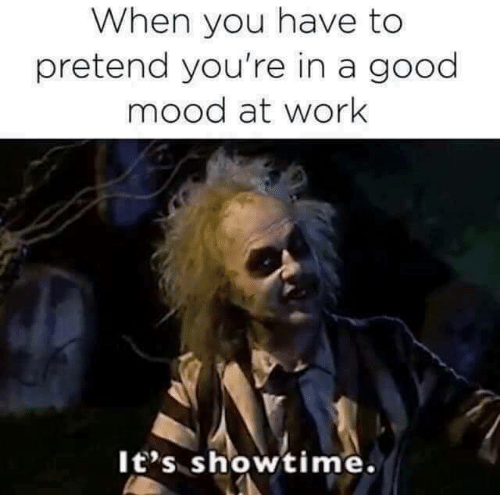 Showtime: When you have to  pretend you're in a good  mood at work  It's showtime.