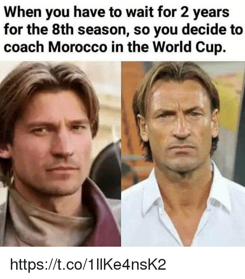 Morocco: When you have to wait for 2 years  for the 8th season, so you decide to  coach Morocco in the World Cup. https://t.co/1llKe4nsK2