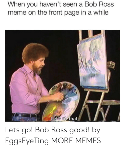 When You Havent: When you haven't seen a Bob Ross  meme on the front page in a while  Let's fix that Lets go! Bob Ross good! by EggsEyeTing MORE MEMES
