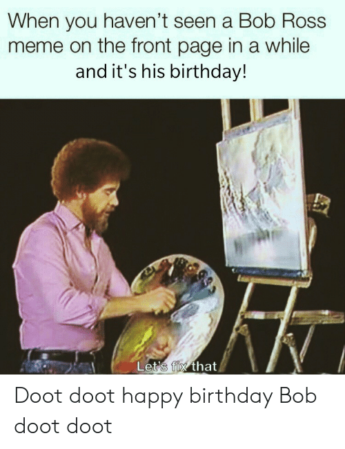 When You Havent: When you haven't seen a Bob Ross  meme on the front page in a while  and it's his birthday!  Let's fix that Doot doot happy birthday Bob doot doot