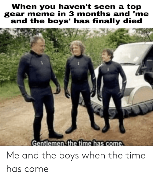 When You Havent: When you haven't seen a top  gear meme in 3 months and 'me  and the boys' has finally died  Gentlemen. the time has come. Me and the boys when the time has come