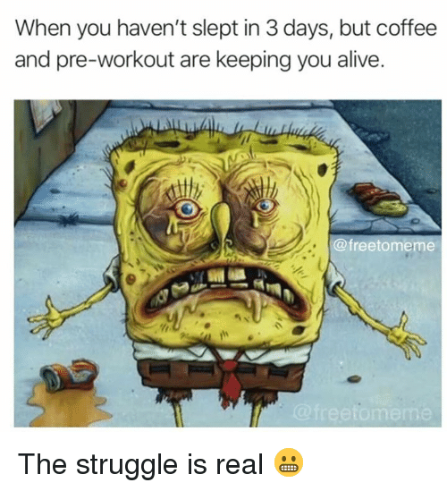 pre workout: When you haven't slept in 3 days, but coffee  and pre-workout are keeping you alive  @freetomeme  me The struggle is real 😬