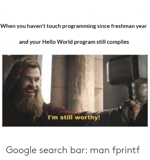 Freshman Year: When you haven't touch programming since freshman year  and your Hello World program still compiles  I'm still worthy Google search bar: man fprintf