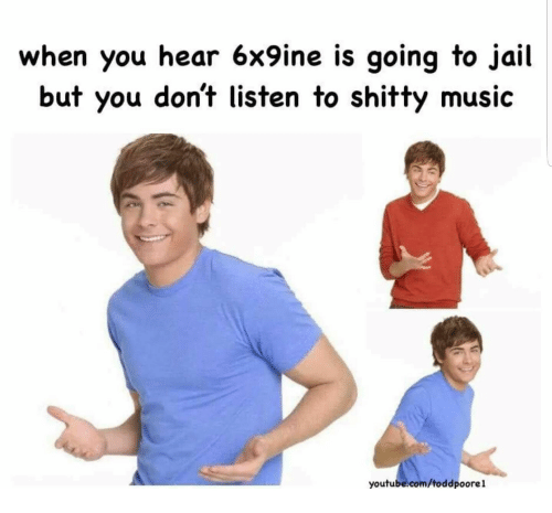 Going To Jail: when you hear 6x9ine is going to jail  but you don't listen to shitty music  youtube.com/toddpoorel