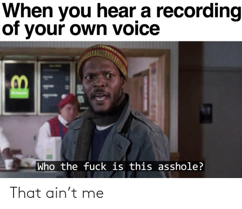 hear: When you hear a recording  of your own voice  Who the fuck is this asshole? That ain't me