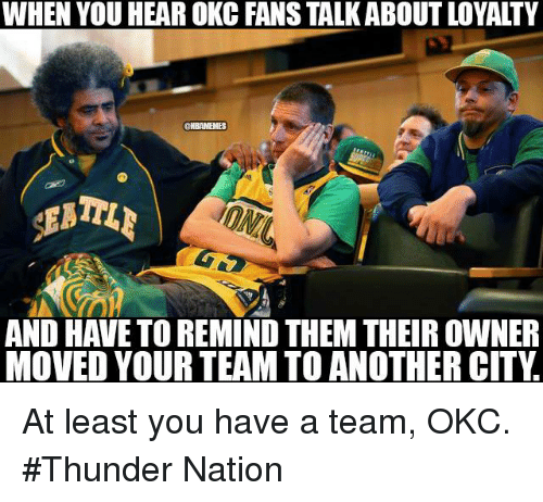 Nba, Okc Thunder, and A Team: WHEN YOU HEAR OKC FANS TALKABOUT LOYALTY  ONEAMENES  AND HAVE TO REMIND THEM THEIR OWNER  MOVED YOUR TEAM TO ANOTHER CITY At least you have a team, OKC. #Thunder Nation