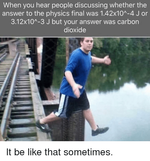Be Like, Physics, and Answer: When you hear people discussing whether the  answer to the physics final was 1.42x10A-4 J or  3.12x104-3 J but your answer was carbon  dioxide It be like that sometimes.