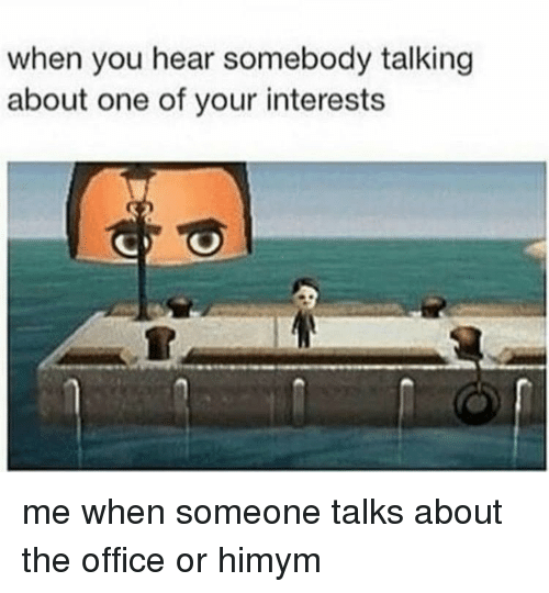 The Office, Office, and Himym: when you hear somebody talking  about one of your interests me when someone talks about the office or himym