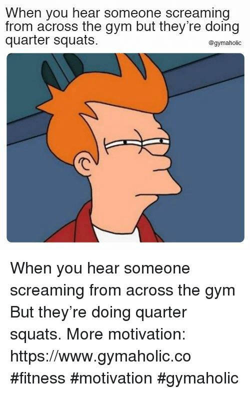 Gym, Squats, and Fitness: When you hear someone screaming  from across the gym but they're doing  quarter squats.  @gymaholic When you hear someone screaming from across the gym  But they're doing quarter squats.  More motivation: https://www.gymaholic.co  #fitness #motivation #gymaholic