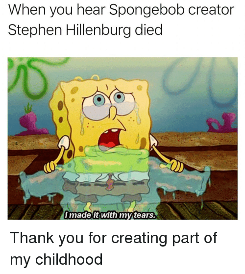 SpongeBob, Stephen, and Thank You: When you hear Spongebob creator  Stephen Hillenburg died  made it With mytears. Thank you for creating part of my childhood