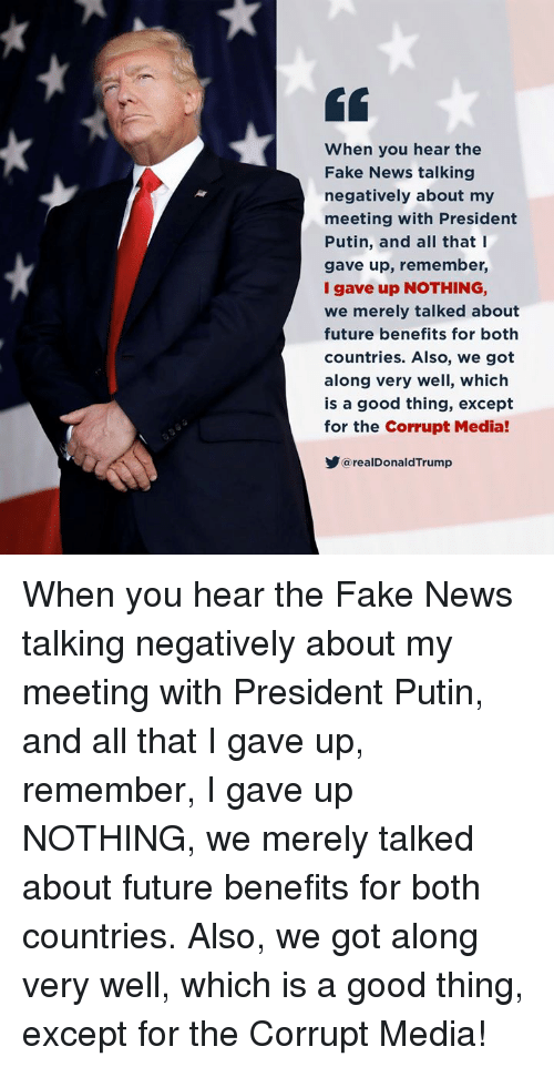 Fake, Future, and News: When you hear the  Fake News talking  negatively about my  meeting with President  Putin, and all that I  gave up, remember,  I gave up NOTHING,  we merely talked about  future benefits for both  countries. Also, we got  along very well, which  is a good thing, except  for the Corrupt Media!  @realDonaldTrump When you hear the Fake News talking negatively about my meeting with President Putin, and all that I gave up, remember, I gave up NOTHING, we merely talked about future benefits for both countries. Also, we got along very well, which is a good thing, except for the Corrupt Media!