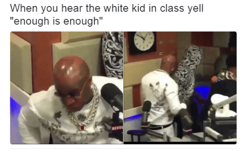 """white kid: When you hear the white kid in class yell  """"enough is enough""""  REVO"""
