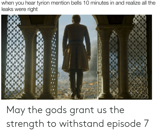 All The, Leaks, and May: when you hear tyrion mention bells 10 minutes in and realize all the  leaks were right May the gods grant us the strength to withstand episode 7