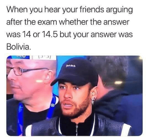 Friends, Answer, and Bolivia: When you hear your friends arguing  after the exam whether the answer  was 14 or 14.5 but your answer was  Bolivia.