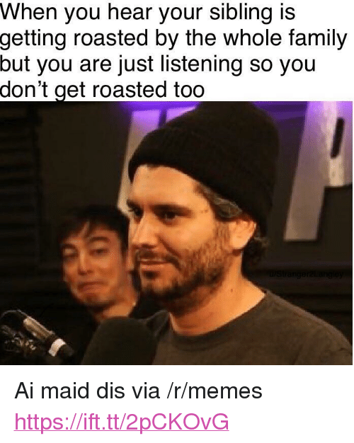 "Get Roasted: When you hear your sibling is  getting  roasted by the whole family  but  you are just listening so you  don't  get roasted too <p>Ai maid dis via /r/memes <a href=""https://ift.tt/2pCKOvG"">https://ift.tt/2pCKOvG</a></p>"