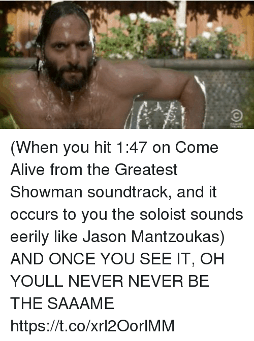 Once You See It: (When you hit 1:47 on Come Alive from the Greatest Showman soundtrack, and it occurs to you the soloist sounds eerily like Jason Mantzoukas) AND ONCE YOU SEE IT, OH YOULL NEVER NEVER BE THE SAAAME https://t.co/xrl2OorlMM