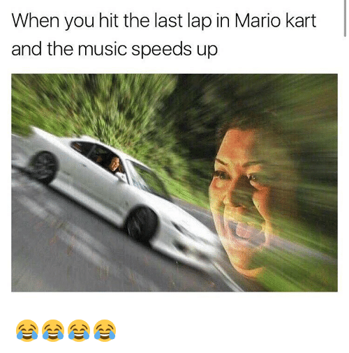 When You Hit The Last Lap In Mario Kart And The Music Speeds