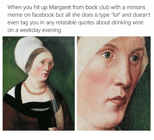 "Book Club: When you hit up Margaret from book club with a minions  meme on facebook but all she does is type ""lol"" and doesn't  even tag you in any relatable quotes about drinking wine  on a weekday evening"