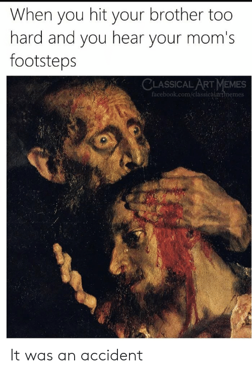 Facebook, Memes, and Moms: When you hit your brother too  hard and you hear your mom's  footsteps  CLASSICAL ART MEMES  facebook.com/classicalartmemes It was an accident