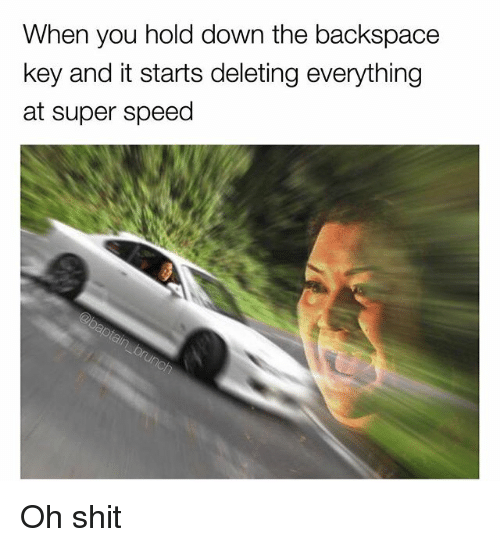 backspace: When you hold down the backspace  key and it starts deleting everything  at super speed Oh shit