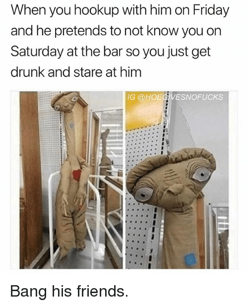Drunk, Friday, and Friends: When you hookup with him on Friday  and he pretends to not know you on  Saturday at the bar so you just get  drunk and stare at him  IG @HOEGVESNOFUCKS Bang his friends.