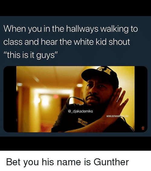 """white kid: When you in the hallways walking to  class and hear the white kid shout  """"this is it guys""""  @_djakademiks  WORLDSTARHIPHOP COM Bet you his name is Gunther"""